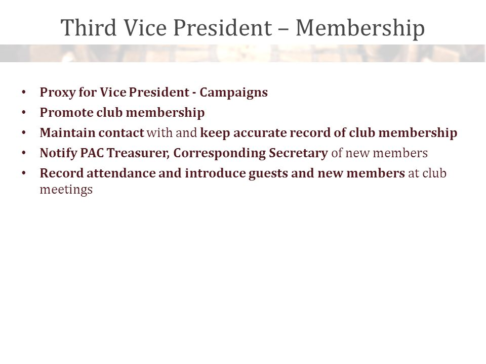 Third Vice President – Membership Proxy for Vice President - Campaigns Promote club membership Maintain contact with and keep accurate record of club membership Notify PAC Treasurer, Corresponding Secretary of new members Record attendance and introduce guests and new members at club meetings