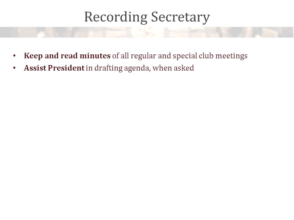 Recording Secretary Keep and read minutes of all regular and special club meetings Assist President in drafting agenda, when asked