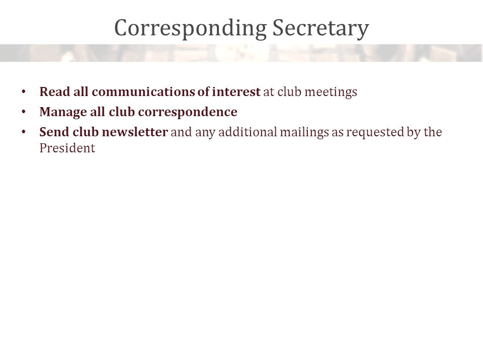 Corresponding Secretary Read all communications of interest at club meetings Manage all club correspondence Send club newsletter and any additional mailings as requested by the President