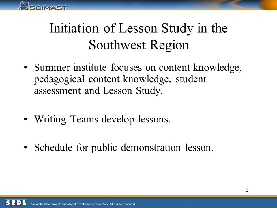 3 Initiation of Lesson Study in the Southwest Region Summer institute focuses on content knowledge, pedagogical content knowledge, student assessment and Lesson Study.
