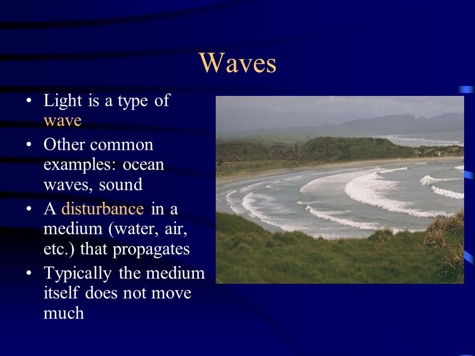 Waves Light is a type of wave Other common examples: ocean waves, sound A disturbance in a medium (water, air, etc.) that propagates Typically the medium itself does not move much