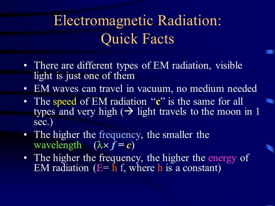 Electromagnetic Radiation: Quick Facts There are different types of EM radiation, visible light is just one of them EM waves can travel in vacuum, no medium needed The speed of EM radiation c is the same for all types and very high (  light travels to the moon in 1 sec.) The higher the frequency, the smaller the wavelength ( f = c) The higher the frequency, the higher the energy of EM radiation (E= h f, where h is a constant)