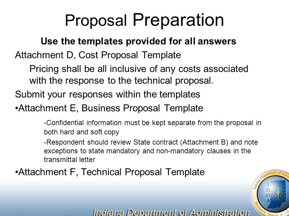 Proposal Preparation Use the templates provided for all answers Attachment D, Cost Proposal Template Pricing shall be all inclusive of any costs associated with the response to the technical proposal.