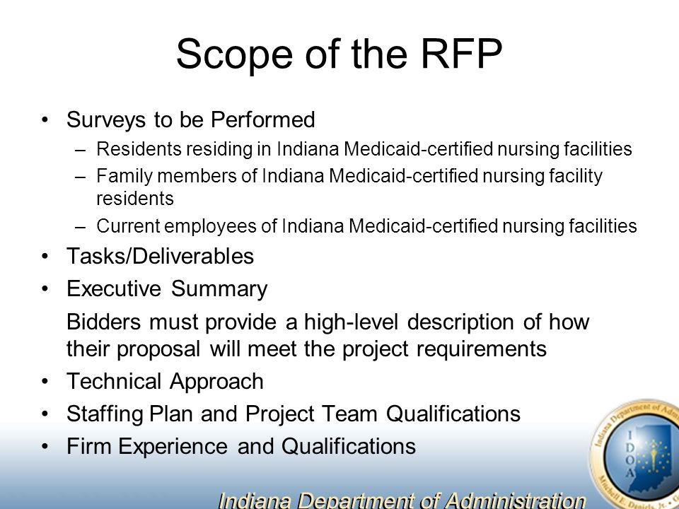 Scope of the RFP Surveys to be Performed –Residents residing in Indiana Medicaid-certified nursing facilities –Family members of Indiana Medicaid-certified nursing facility residents –Current employees of Indiana Medicaid-certified nursing facilities Tasks/Deliverables Executive Summary Bidders must provide a high-level description of how their proposal will meet the project requirements Technical Approach Staffing Plan and Project Team Qualifications Firm Experience and Qualifications