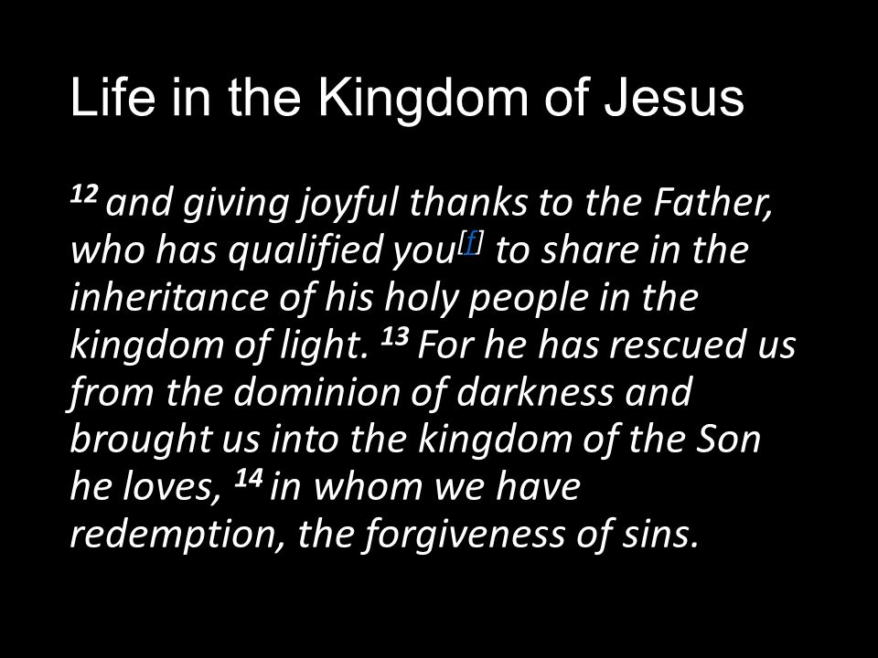 Life in the Kingdom of Jesus 12 and giving joyful thanks to the Father, who has qualified you [f] to share in the inheritance of his holy people in the kingdom of light.