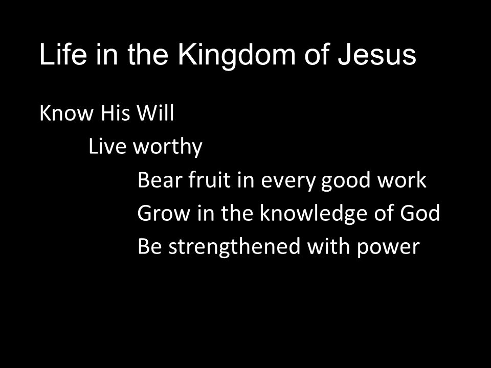 Life in the Kingdom of Jesus Know His Will Live worthy Bear fruit in every good work Grow in the knowledge of God Be strengthened with power