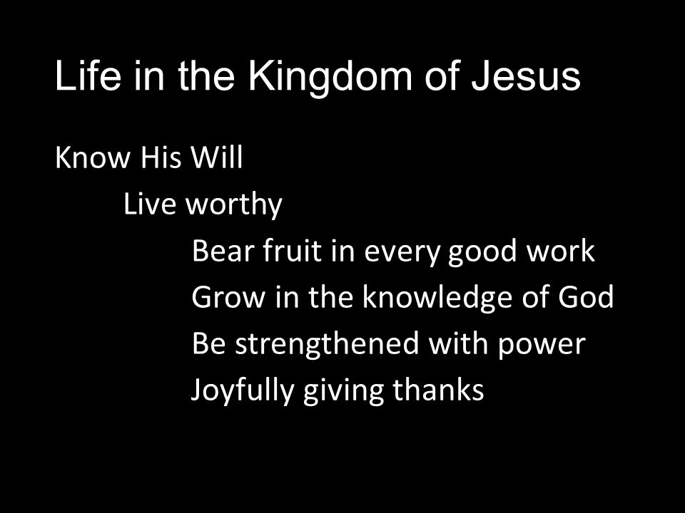 Life in the Kingdom of Jesus Know His Will Live worthy Bear fruit in every good work Grow in the knowledge of God Be strengthened with power Joyfully giving thanks