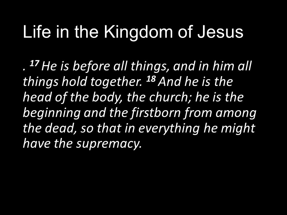 Life in the Kingdom of Jesus. 17 He is before all things, and in him all things hold together.