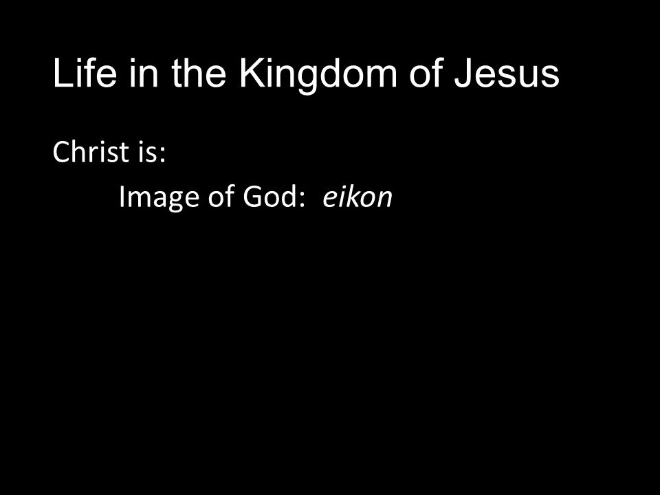 Life in the Kingdom of Jesus Christ is: Image of God: eikon