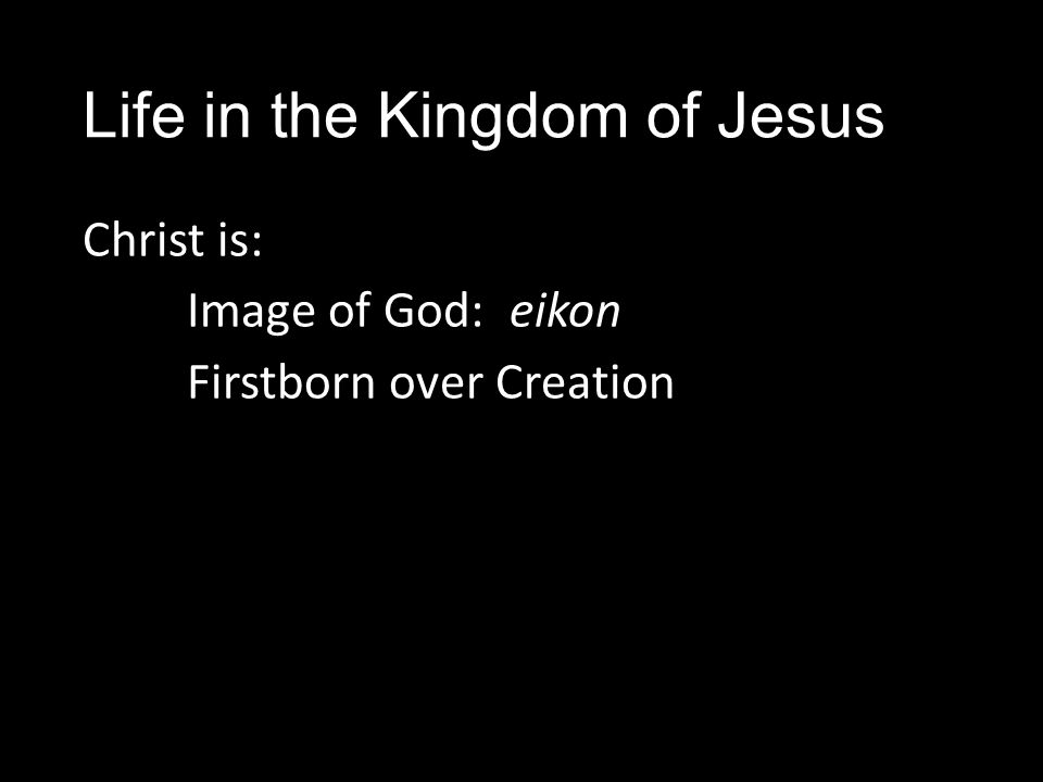 Life in the Kingdom of Jesus Christ is: Image of God: eikon Firstborn over Creation
