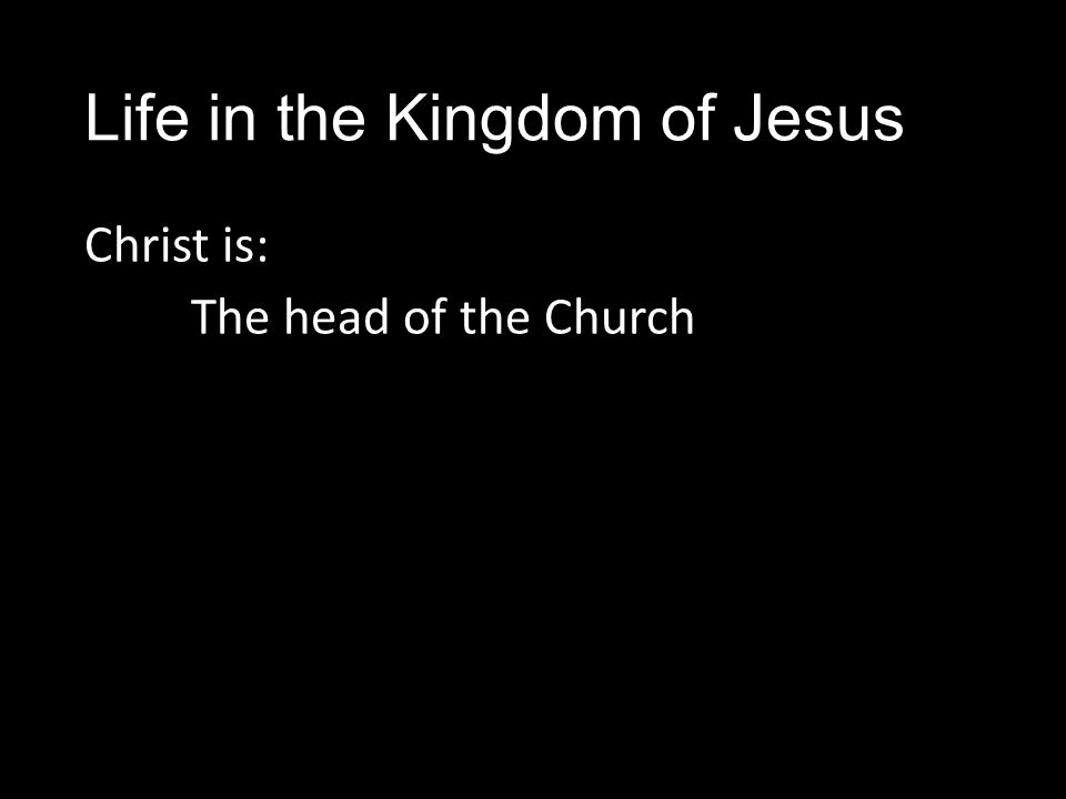 Life in the Kingdom of Jesus Christ is: The head of the Church