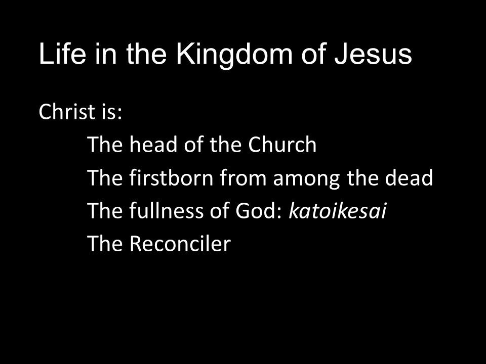 Life in the Kingdom of Jesus Christ is: The head of the Church The firstborn from among the dead The fullness of God: katoikesai The Reconciler