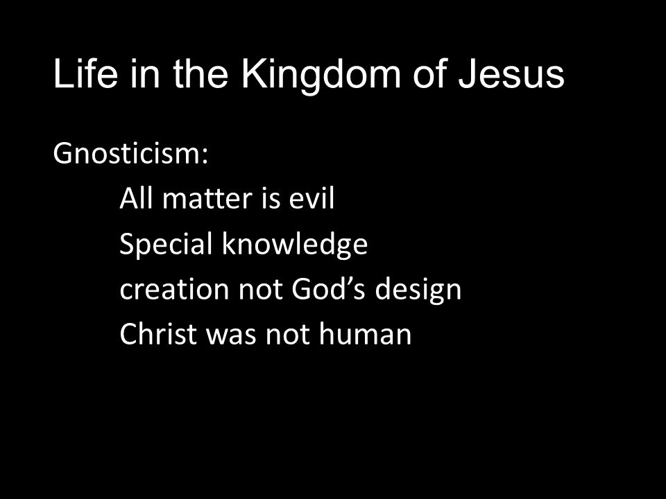 Life in the Kingdom of Jesus Gnosticism: All matter is evil Special knowledge creation not God's design Christ was not human