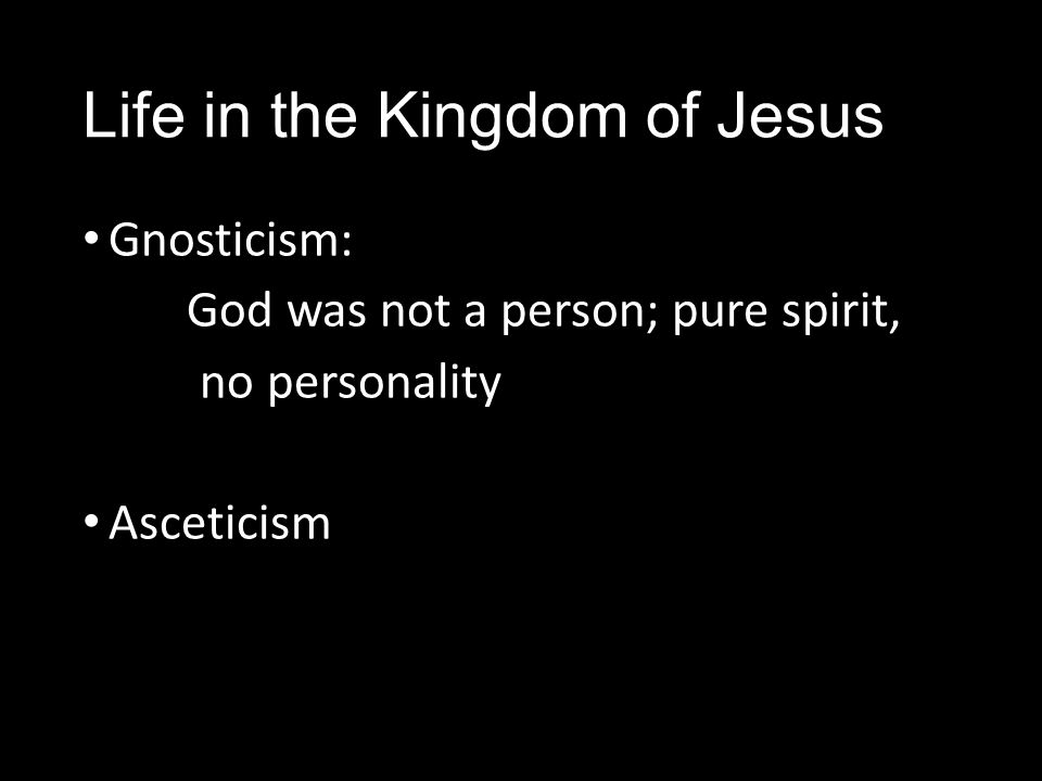 Life in the Kingdom of Jesus Gnosticism: God was not a person; pure spirit, no personality Asceticism