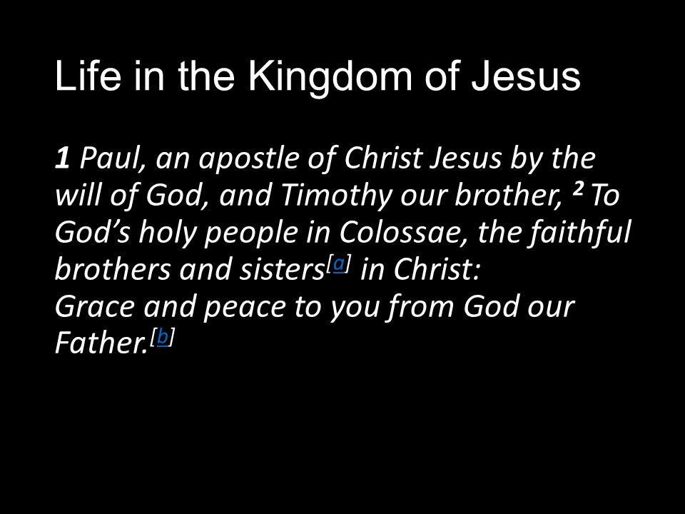 Life in the Kingdom of Jesus 1 Paul, an apostle of Christ Jesus by the will of God, and Timothy our brother, 2 To God's holy people in Colossae, the faithful brothers and sisters [a] in Christ: Grace and peace to you from God our Father.