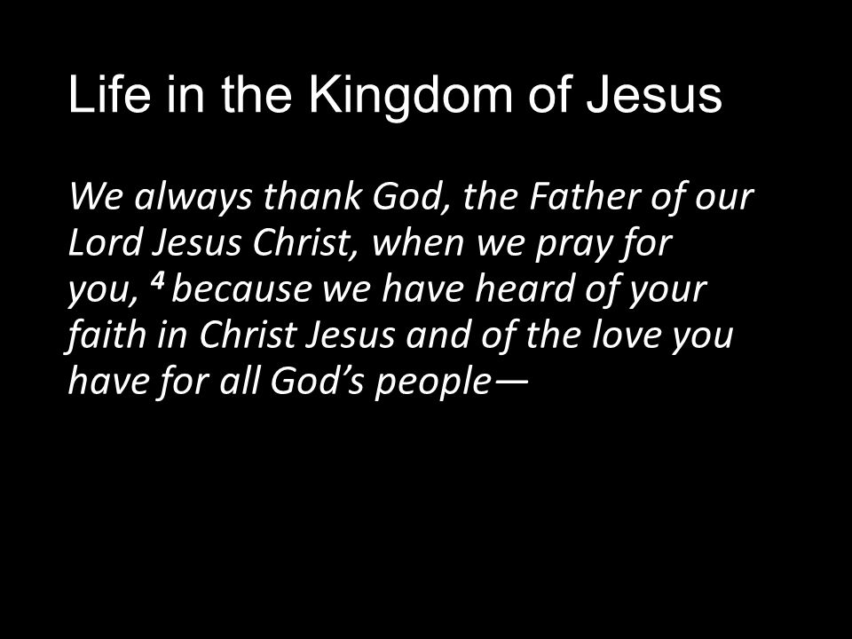 Life in the Kingdom of Jesus We always thank God, the Father of our Lord Jesus Christ, when we pray for you, 4 because we have heard of your faith in Christ Jesus and of the love you have for all God's people—
