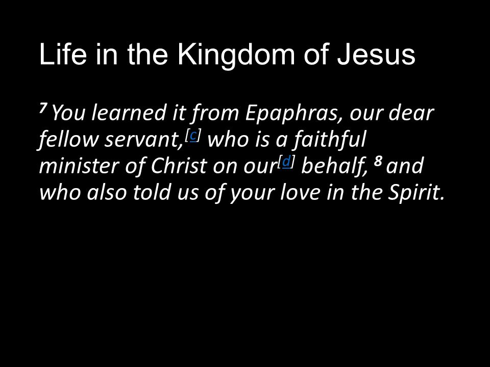 Life in the Kingdom of Jesus 7 You learned it from Epaphras, our dear fellow servant, [c] who is a faithful minister of Christ on our [d] behalf, 8 and who also told us of your love in the Spirit.cd