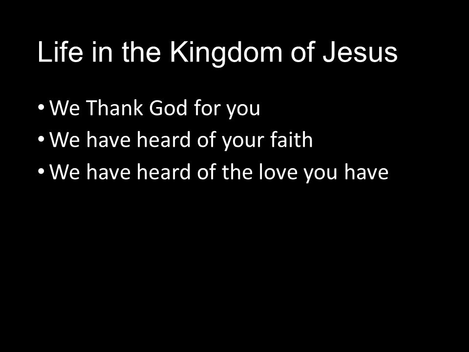 Life in the Kingdom of Jesus We Thank God for you We have heard of your faith We have heard of the love you have