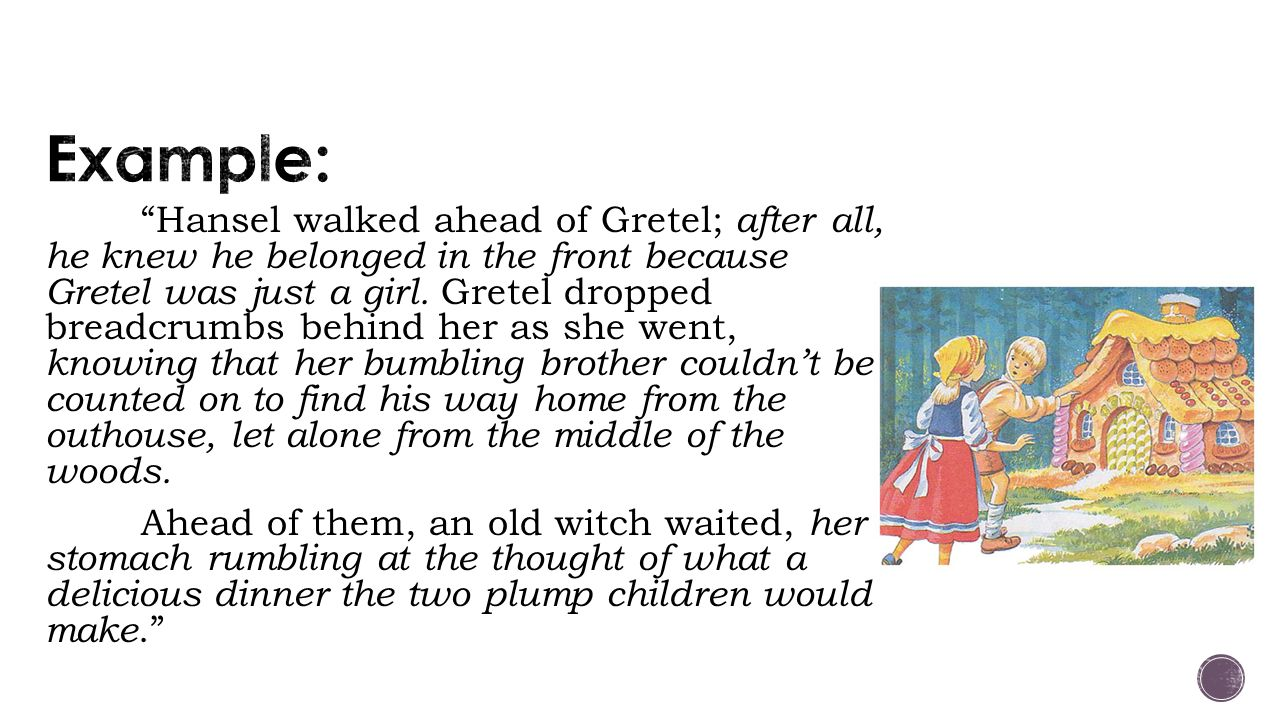 Hansel walked ahead of Gretel; after all, he knew he belonged in the front because Gretel was just a girl.