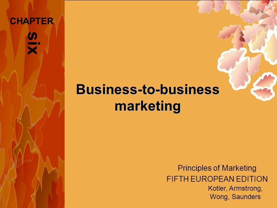 Principles of Marketing FIFTH EUROPEAN EDITION Kotler, Armstrong, Wong, Saunders Business-to-business marketing six CHAPTER