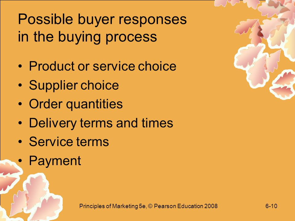 Principles of Marketing 5e, © Pearson Education Possible buyer responses in the buying process Product or service choice Supplier choice Order quantities Delivery terms and times Service terms Payment