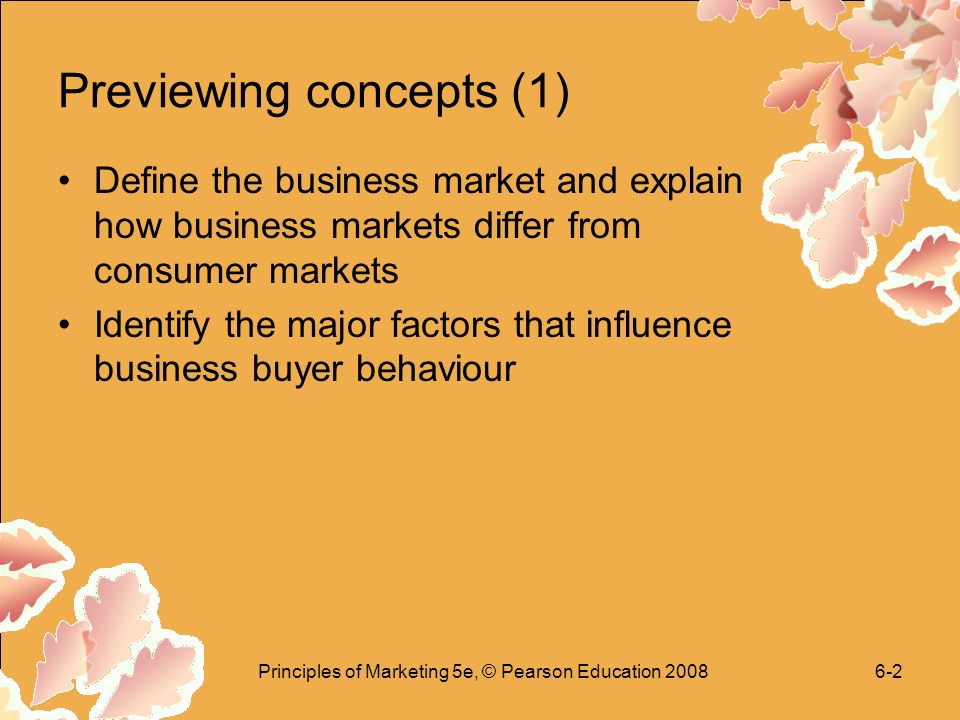 Principles of Marketing 5e, © Pearson Education Previewing concepts (1) Define the business market and explain how business markets differ from consumer markets Identify the major factors that influence business buyer behaviour