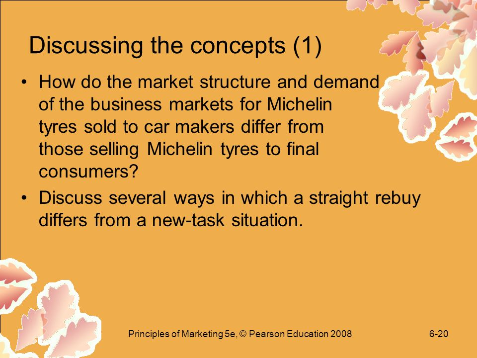 Principles of Marketing 5e, © Pearson Education Discussing the concepts (1) How do the market structure and demand of the business markets for Michelin tyres sold to car makers differ from those selling Michelin tyres to final consumers.