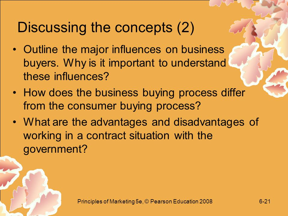 Principles of Marketing 5e, © Pearson Education Discussing the concepts (2) Outline the major influences on business buyers.