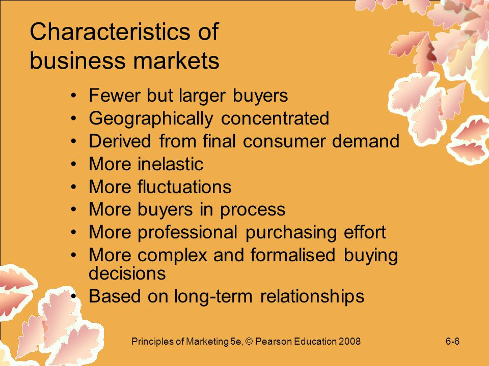 Principles of Marketing 5e, © Pearson Education Characteristics of business markets Fewer but larger buyers Geographically concentrated Derived from final consumer demand More inelastic More fluctuations More buyers in process More professional purchasing effort More complex and formalised buying decisions Based on long-term relationships