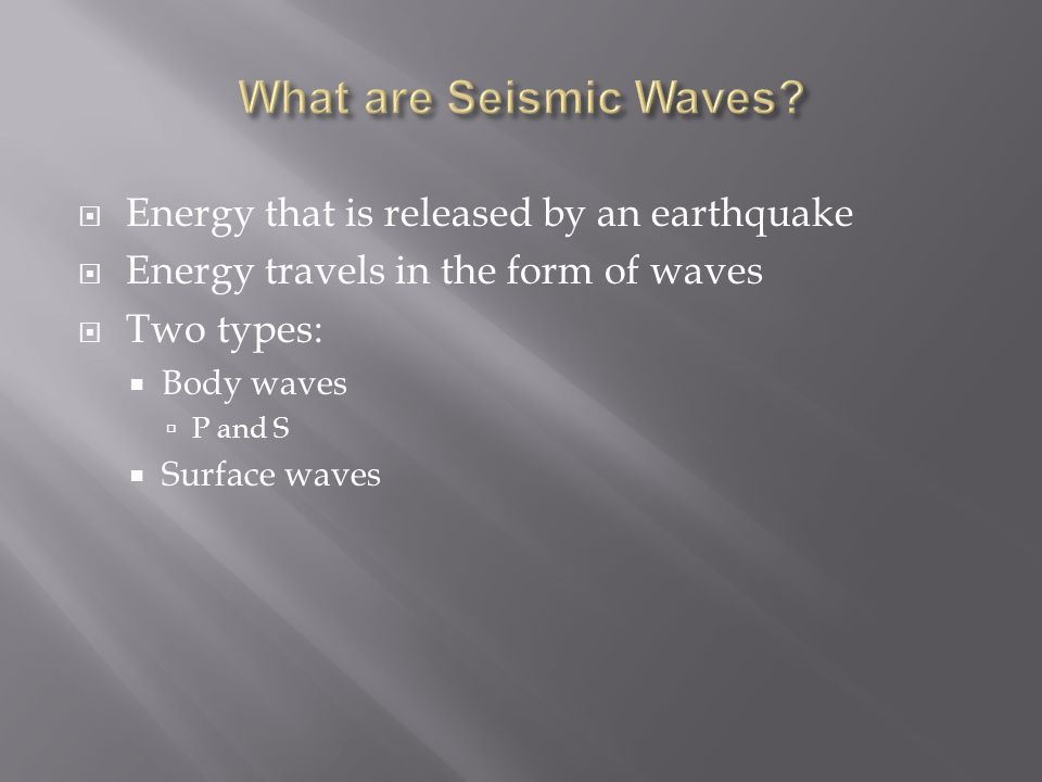  Energy that is released by an earthquake  Energy travels in the form of waves  Two types:  Body waves  P and S  Surface waves