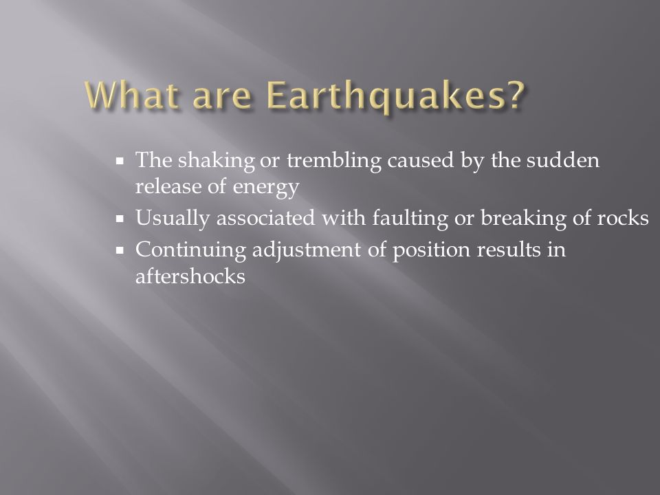  The shaking or trembling caused by the sudden release of energy  Usually associated with faulting or breaking of rocks  Continuing adjustment of position results in aftershocks