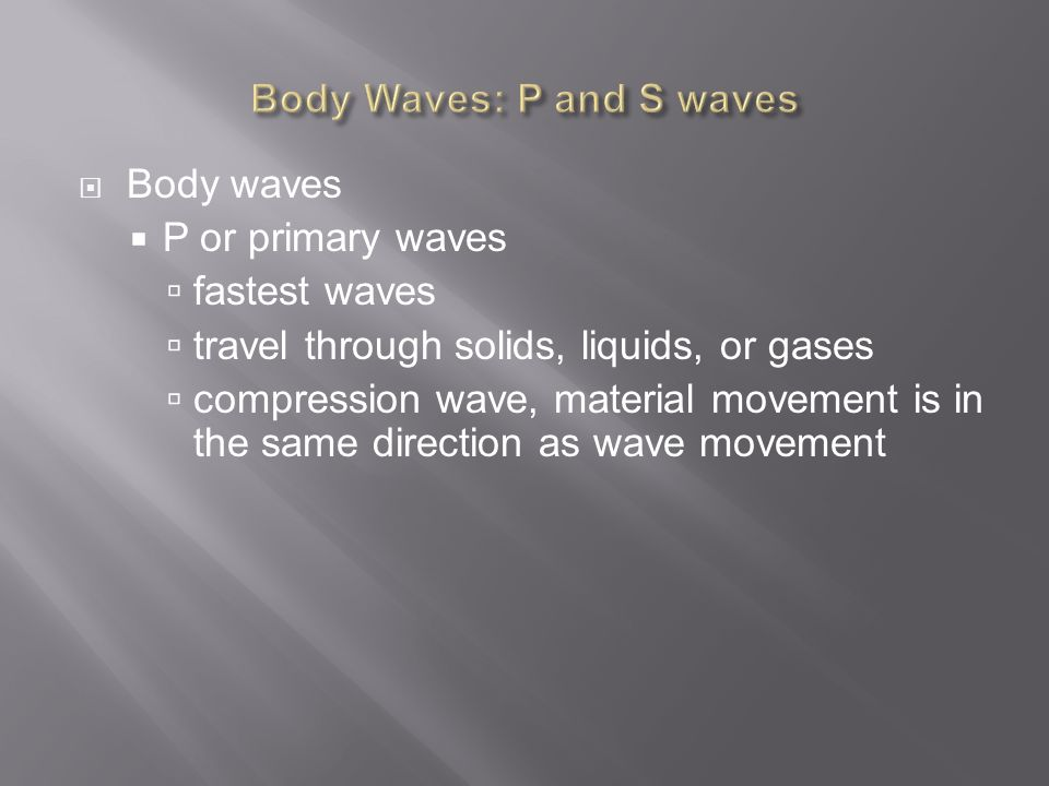  Body waves  P or primary waves  fastest waves  travel through solids, liquids, or gases  compression wave, material movement is in the same direction as wave movement