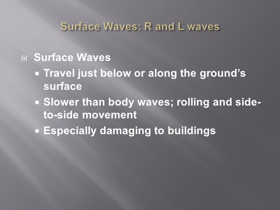  Surface Waves  Travel just below or along the ground's surface  Slower than body waves; rolling and side- to-side movement  Especially damaging to buildings