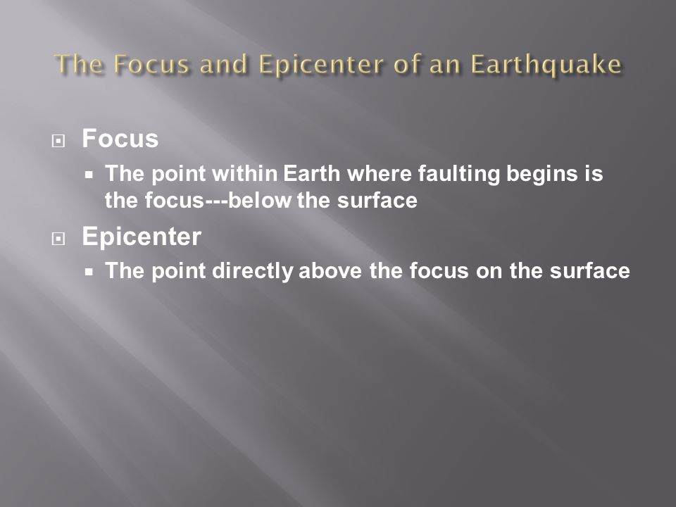  Focus  The point within Earth where faulting begins is the focus---below the surface  Epicenter  The point directly above the focus on the surface