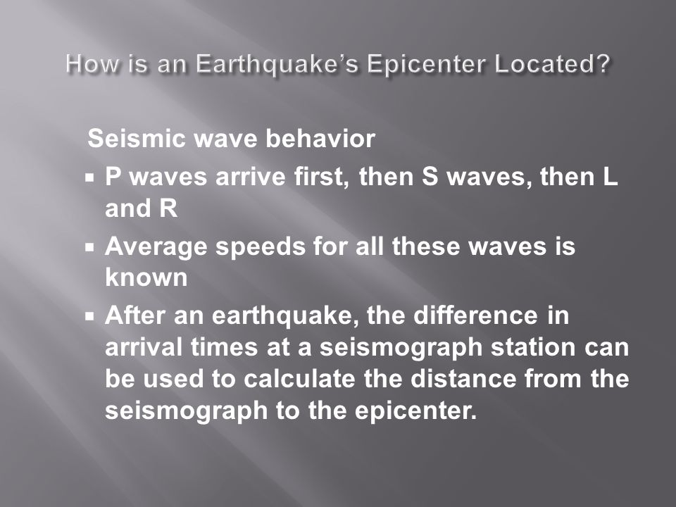 Seismic wave behavior  P waves arrive first, then S waves, then L and R  Average speeds for all these waves is known  After an earthquake, the difference in arrival times at a seismograph station can be used to calculate the distance from the seismograph to the epicenter.