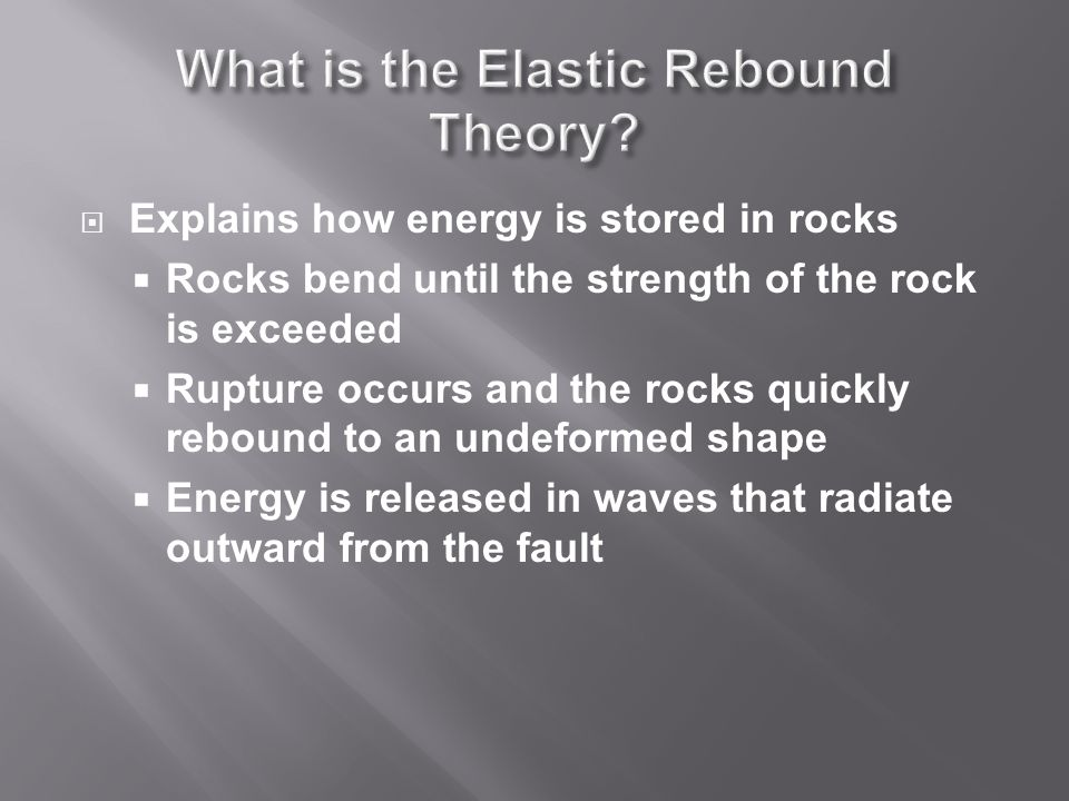  Explains how energy is stored in rocks  Rocks bend until the strength of the rock is exceeded  Rupture occurs and the rocks quickly rebound to an undeformed shape  Energy is released in waves that radiate outward from the fault