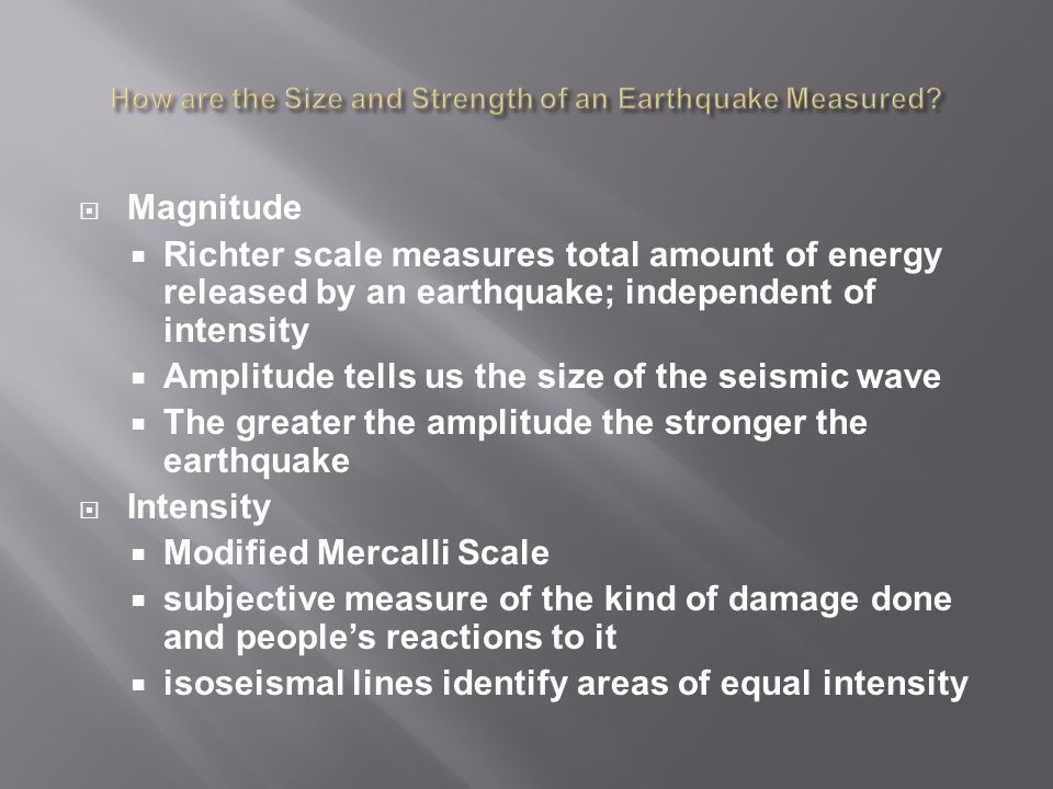  Magnitude  Richter scale measures total amount of energy released by an earthquake; independent of intensity  Amplitude tells us the size of the seismic wave  The greater the amplitude the stronger the earthquake  Intensity  Modified Mercalli Scale  subjective measure of the kind of damage done and people's reactions to it  isoseismal lines identify areas of equal intensity