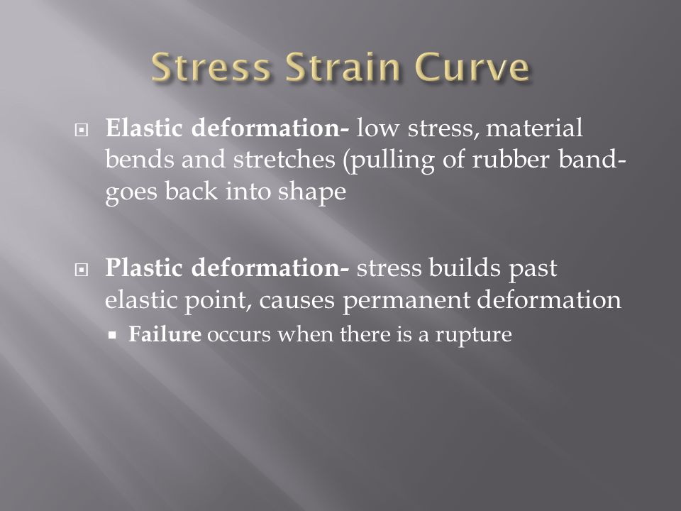  Elastic deformation- low stress, material bends and stretches (pulling of rubber band- goes back into shape  Plastic deformation- stress builds past elastic point, causes permanent deformation  Failure occurs when there is a rupture