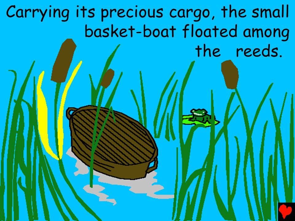 Carrying its precious cargo, the small basket-boat floated among the reeds.