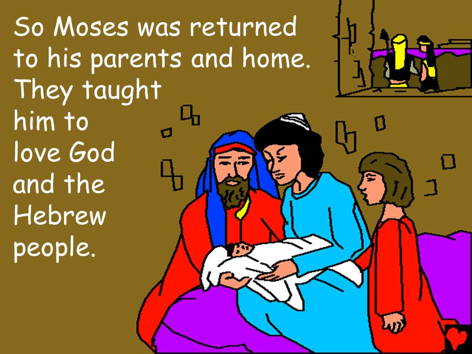 So Moses was returned to his parents and home. They taught him to love God and the Hebrew people.