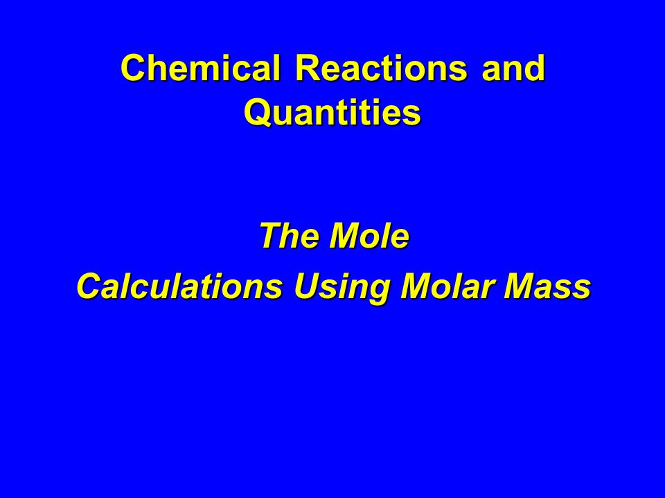 Chemical Reactions and Quantities The Mole Calculations Using Molar Mass