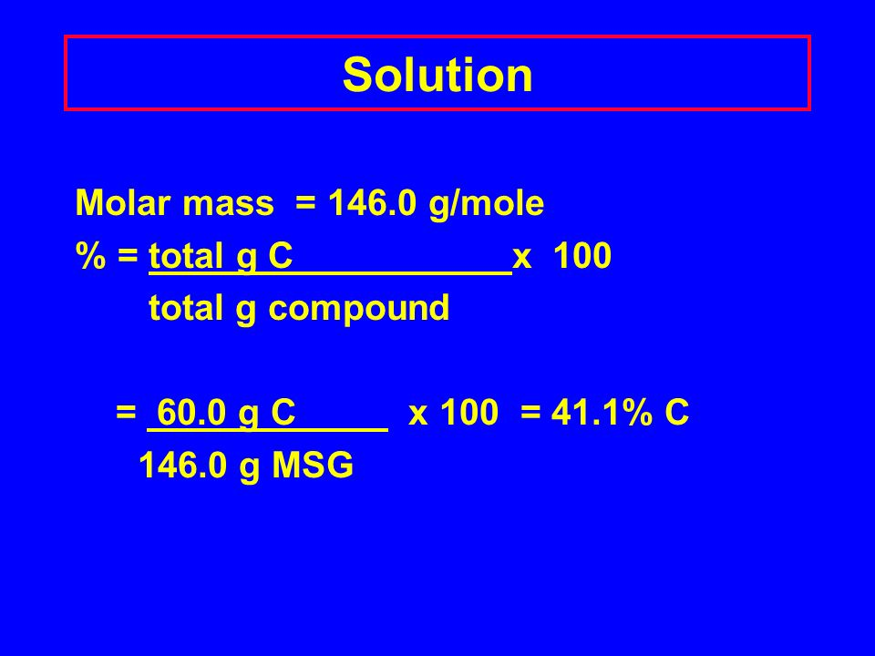Solution Molar mass = g/mole % = total g C x 100 total g compound = 60.0 g C x 100 = 41.1% C g MSG