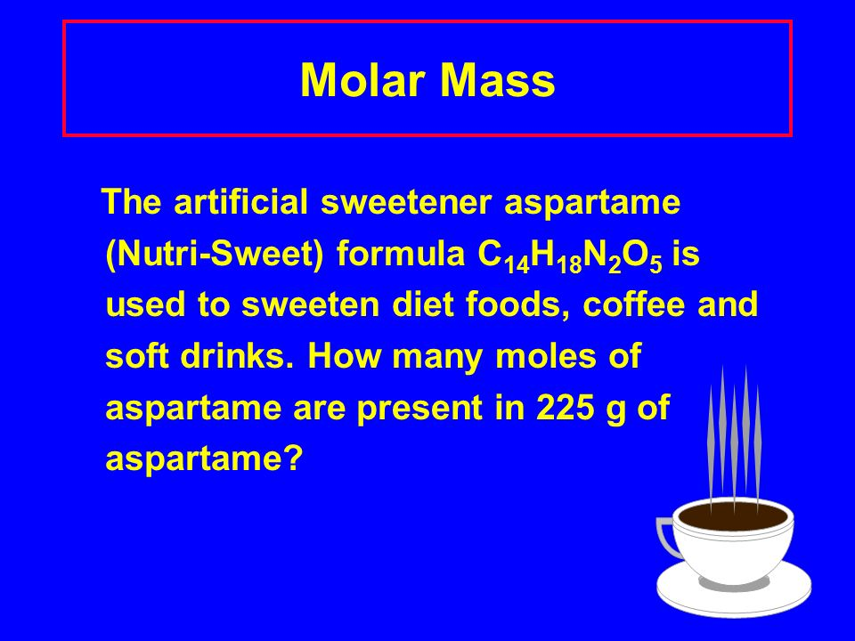 Molar Mass The artificial sweetener aspartame (Nutri-Sweet) formula C 14 H 18 N 2 O 5 is used to sweeten diet foods, coffee and soft drinks.