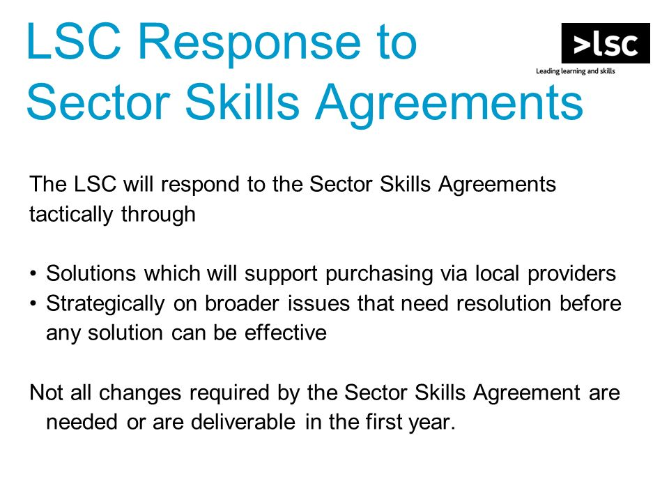 LSC Response to Sector Skills Agreements The LSC will respond to the Sector Skills Agreements tactically through Solutions which will support purchasing via local providers Strategically on broader issues that need resolution before any solution can be effective Not all changes required by the Sector Skills Agreement are needed or are deliverable in the first year.