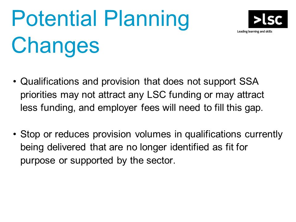 Potential Planning Changes Qualifications and provision that does not support SSA priorities may not attract any LSC funding or may attract less funding, and employer fees will need to fill this gap.
