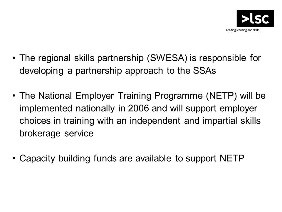 The regional skills partnership (SWESA) is responsible for developing a partnership approach to the SSAs The National Employer Training Programme (NETP) will be implemented nationally in 2006 and will support employer choices in training with an independent and impartial skills brokerage service Capacity building funds are available to support NETP