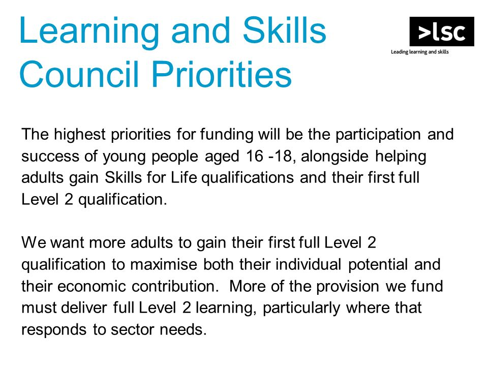 Learning and Skills Council Priorities The highest priorities for funding will be the participation and success of young people aged , alongside helping adults gain Skills for Life qualifications and their first full Level 2 qualification.