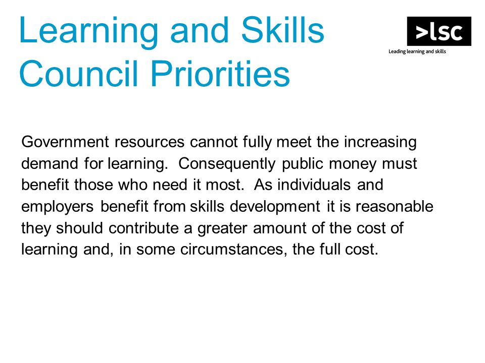 Learning and Skills Council Priorities Government resources cannot fully meet the increasing demand for learning.