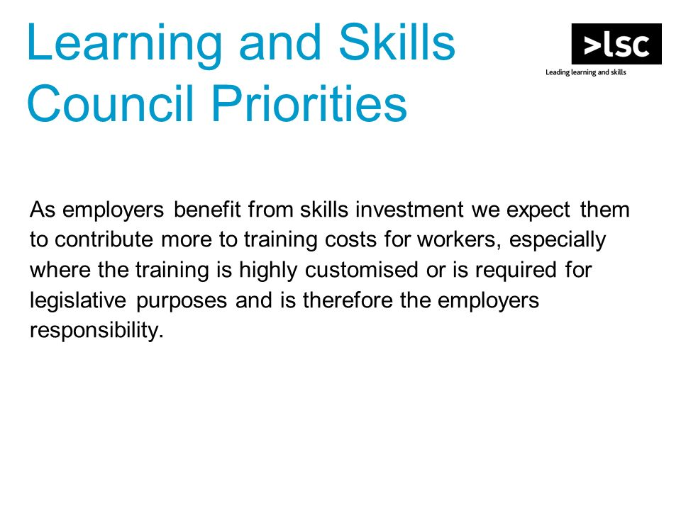 Learning and Skills Council Priorities As employers benefit from skills investment we expect them to contribute more to training costs for workers, especially where the training is highly customised or is required for legislative purposes and is therefore the employers responsibility.