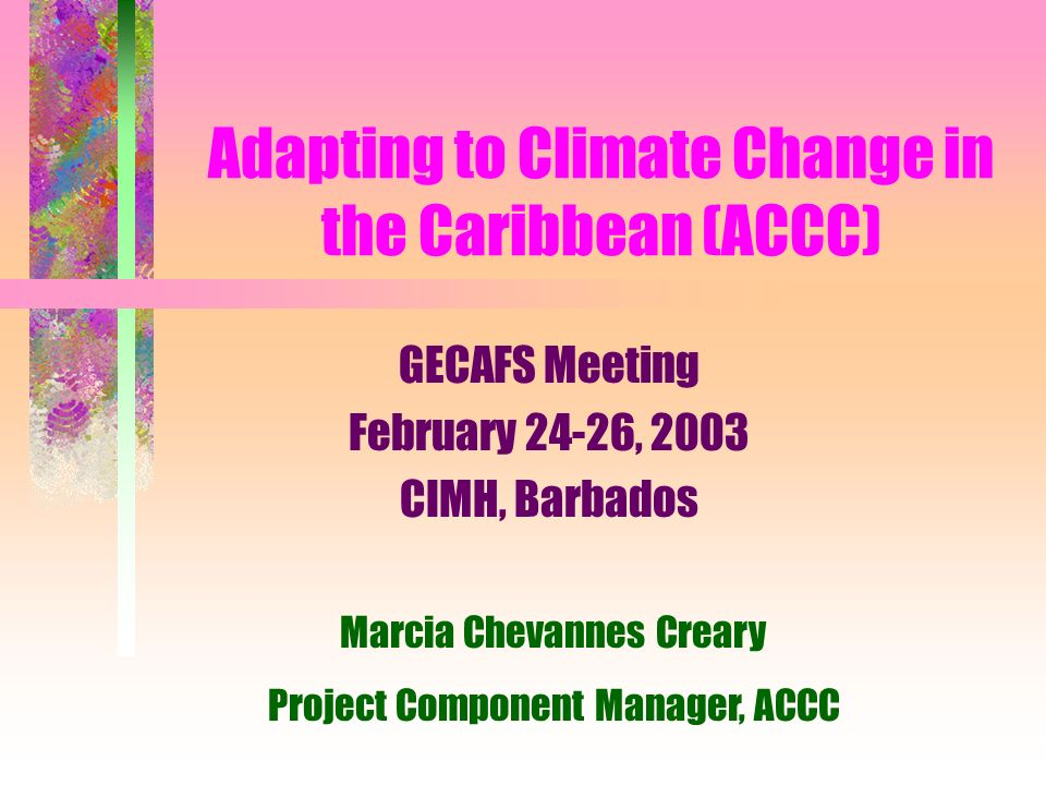 Adapting to Climate Change in the Caribbean (ACCC) GECAFS Meeting February 24-26, 2003 CIMH, Barbados Marcia Chevannes Creary Project Component Manager, ACCC